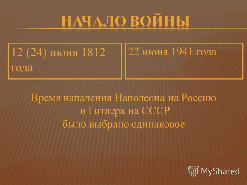 12 (24) июня 1812 года 22 июня 1941 года Время нападения Наполеона на Россию и Гитлера на СССР было выбрано одинаковое