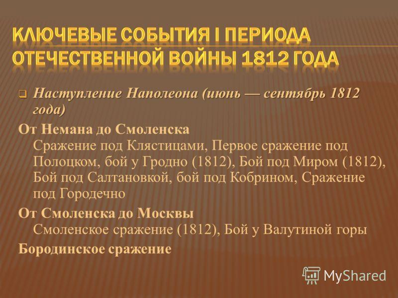 Наступление Наполеона (июнь сентябрь 1812 года) Наступление Наполеона (июнь сентябрь 1812 года) От Немана до Смоленска Сражение под Клястицами, Первое сражение под Полоцком, бой у Гродно (1812), Бой под Миром (1812), Бой под Салтановкой, бой под Кобр