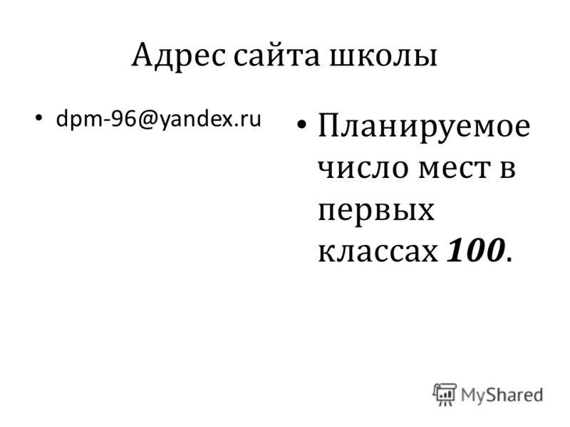 Адрес сайта школы dpm-96@yandex.ru Планируемое число мест в первых классах 100.