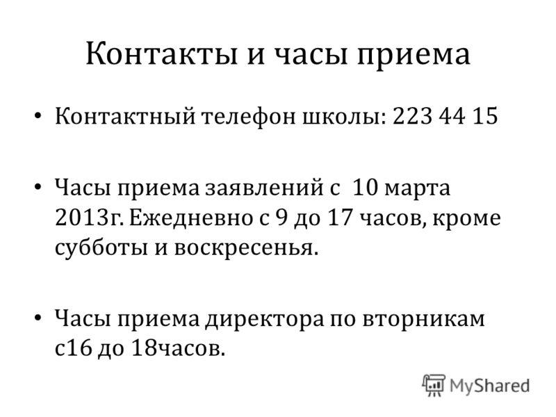 Контакты и часы приема Контактный телефон школы: 223 44 15 Часы приема заявлений с 10 марта 2013г. Ежедневно с 9 до 17 часов, кроме субботы и воскресенья. Часы приема директора по вторникам с16 до 18часов.