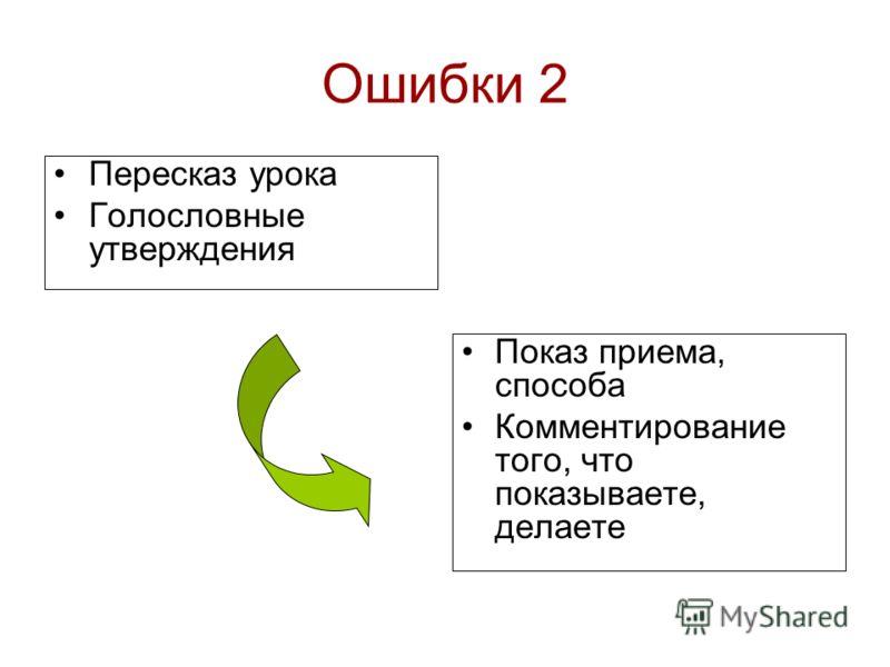 Ошибки 2 Пересказ урока Голословные утверждения Показ приема, способа Комментирование того, что показываете, делаете
