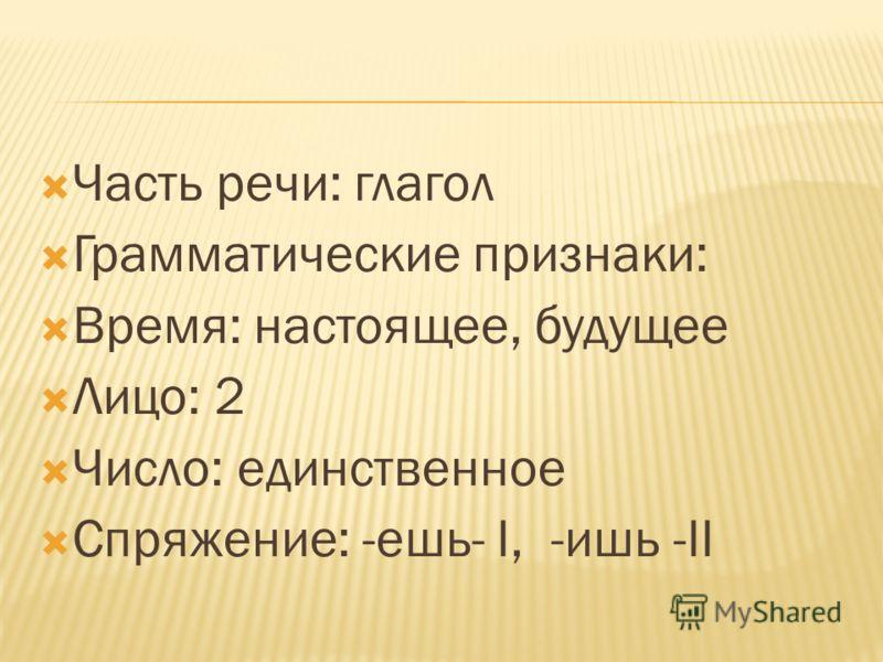 Часть речи: глагол Грамматические признаки: Время: настоящее, будущее Лицо: 2 Число: единственное Спряжение: -ешь- I, -ишь -II