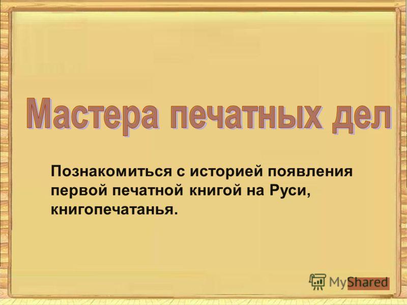 Познакомиться с историей появления первой печатной книгой на Руси, книгопечатанья.