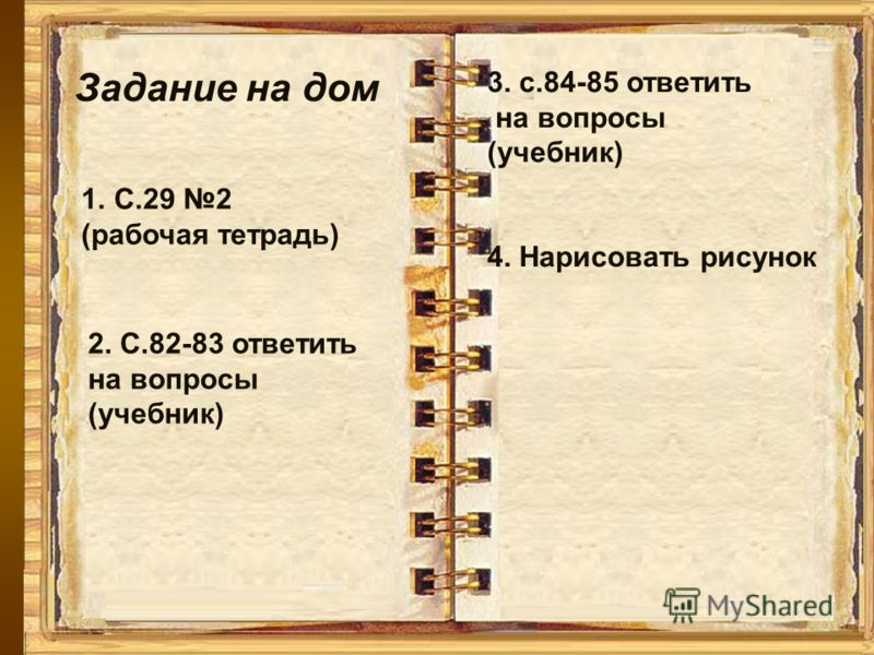 Задание на дом 1.С.29 2 (рабочая тетрадь) 2. С.82-83 ответить на вопросы (учебник) 3. с.84-85 ответить на вопросы (учебник) 4. Нарисовать рисунок