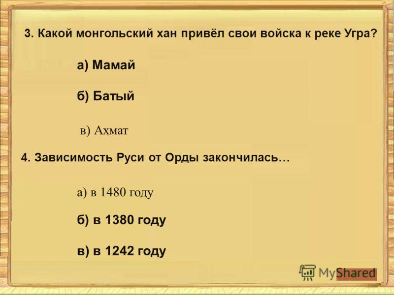 3. Какой монгольский хан привёл свои войска к реке Угра? 4. Зависимость Руси от Орды закончилась… а) Мамай в) Ахмат б) Батый а) в 1480 году б) в 1380 году в) в 1242 году