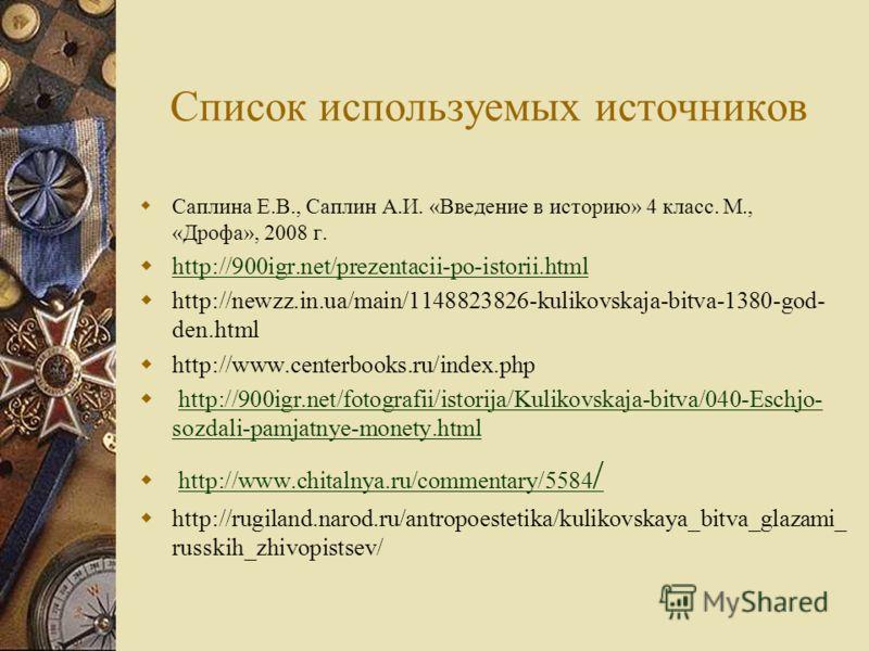 Список используемых источников Саплина Е.В., Саплин А.И. «Введение в историю» 4 класс. М., «Дрофа», 2008 г. http://900igr.net/prezentacii-po-istorii.html http://newzz.in.ua/main/1148823826-kulikovskaja-bitva-1380-god- den.html http://www.centerbooks.