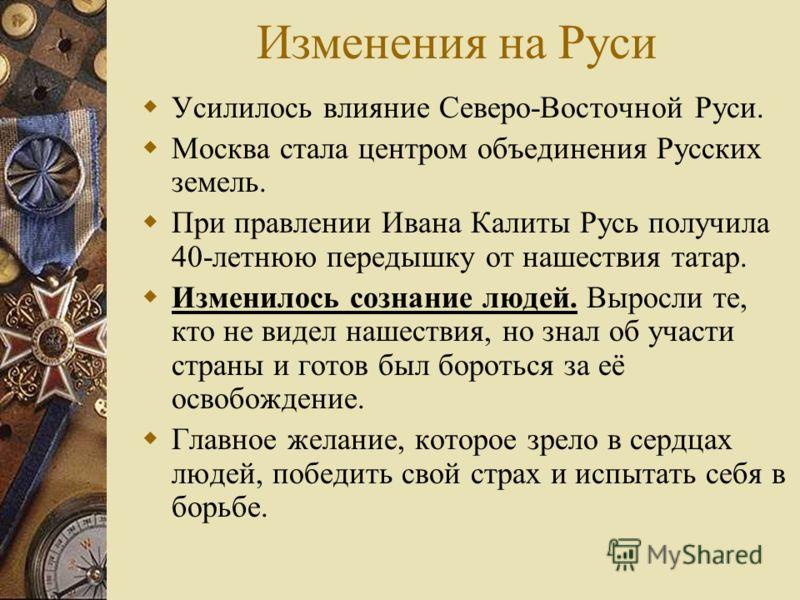 Изменения на Руси Усилилось влияние Северо-Восточной Руси. Москва стала центром объединения Русских земель. При правлении Ивана Калиты Русь получила 40-летнюю передышку от нашествия татар. Изменилось сознание людей. Выросли те, кто не видел нашествия