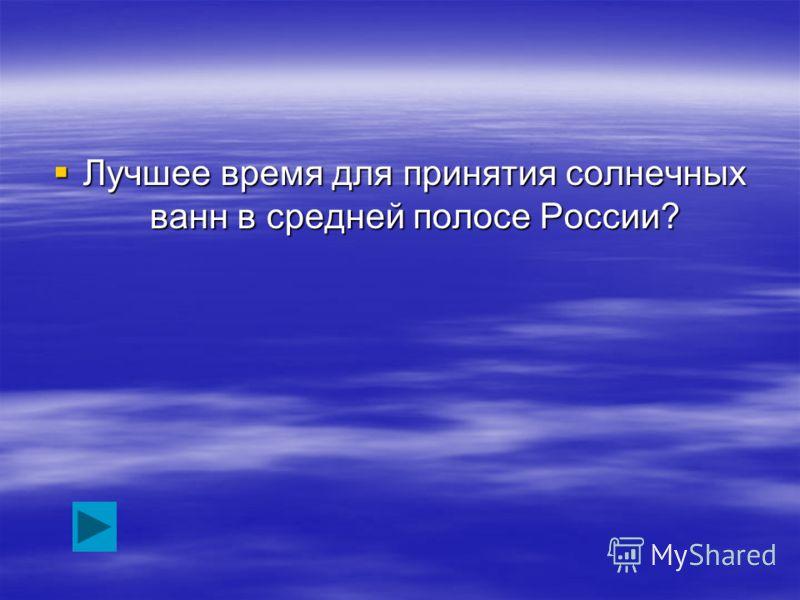 Лучшее время для принятия солнечных ванн в средней полосе России? Лучшее время для принятия солнечных ванн в средней полосе России?