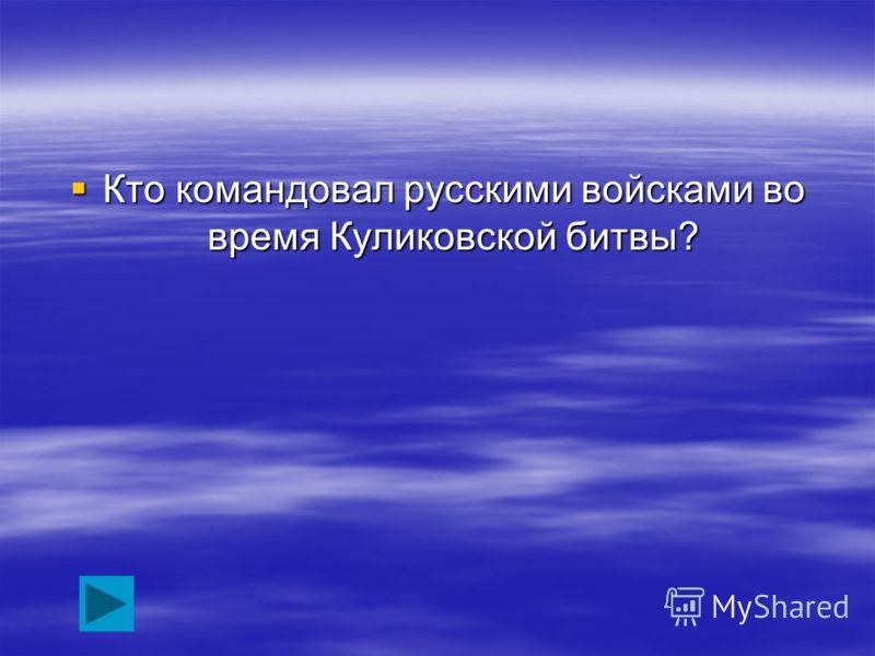 Кто командовал русскими войсками во время Куликовской битвы? Кто командовал русскими войсками во время Куликовской битвы?