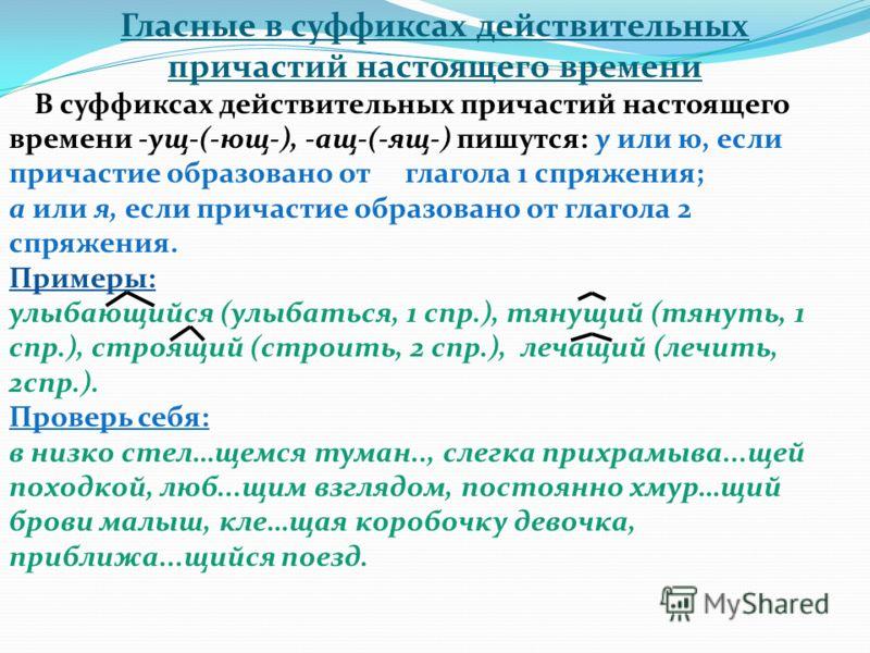 Гласные в суффиксах действительных причастий настоящего времени В суффиксах действительных причастий настоящего времени -ущ-(-ющ-), -ащ-(-ящ-) пишутся: у или ю, если причастие образовано от глагола 1 спряжения; а или я, если причастие образовано от г