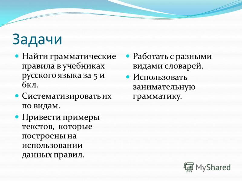 Задачи Найти грамматические правила в учебниках русского языка за 5 и 6кл. Систематизировать их по видам. Привести примеры текстов, которые построены на использовании данных правил. Работать с разными видами словарей. Использовать занимательную грамм