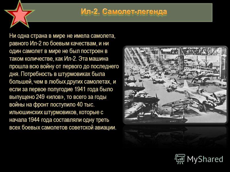 Ни одна страна в мире не имела самолета, равного Ил-2 по боевым качествам, и ни один самолет в мире не был построен в таком количестве, как Ил-2. Эта машина прошла всю войну от первого до последнего дня. Потребность в штурмовиках была большей, чем в