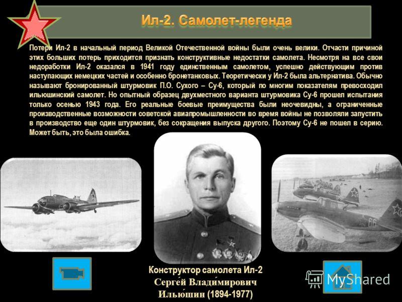 Конструктор самолета Ил-2 Серге́й Влади́мирович Илью́шин (1894-1977) Потери Ил-2 в начальный период Великой Отечественной войны были очень велики. Отчасти причиной этих больших потерь приходится признать конструктивные недостатки самолета. Несмотря н