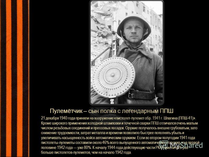 21 декабря 1940 года приняли на вооружение «пистолет-пулемет обр. 1941 г. Шпагина (ППШ-41)». Кроме широкого применения холодной штамповки и точечной сварки ППШ отличался очень малым числом резьбовых соединений и прессовых посадок. Оружие получалось в