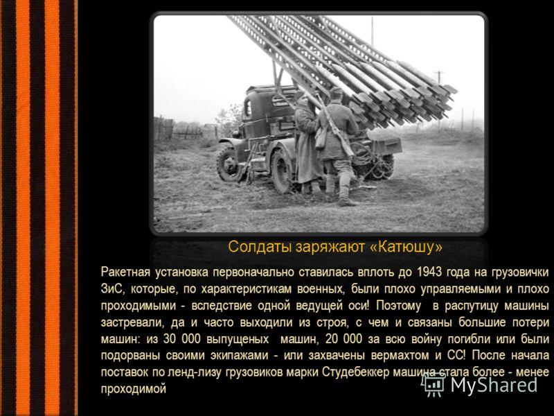 Солдаты заряжают «Катюшу» Ракетная установка первоначально ставилась вплоть до 1943 года на грузовички ЗиС, которые, по характеристикам военных, были плохо управляемыми и плохо проходимыми - вследствие одной ведущей оси! Поэтому в распутицу машины за