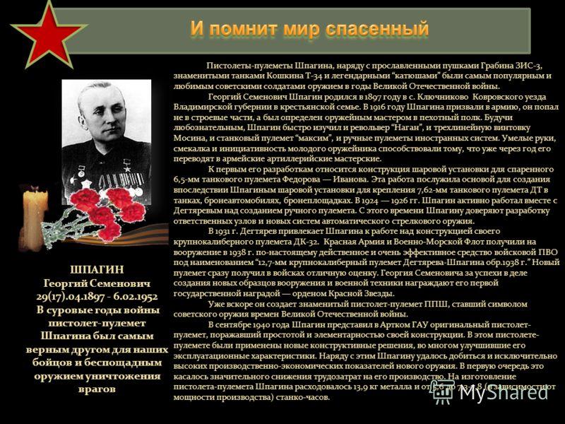 Пистолеты-пулеметы Шпагина, наряду с прославленными пушками Грабина ЗИС-3, знаменитыми танками Кошкина Т-34 и легендарными катюшами были самым популярным и любимым советскими солдатами оружием в годы Великой Отечественной войны. Георгий Семенович Шпа