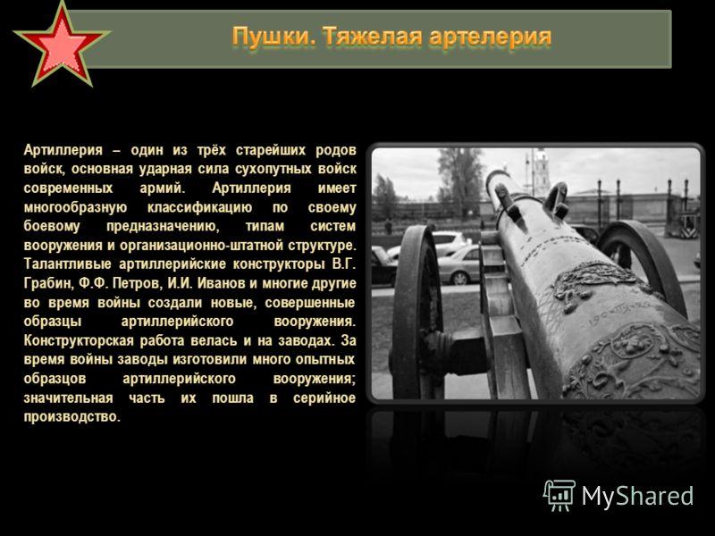 Артиллерия – один из трёх старейших родов войск, основная ударная сила сухопутных войск современных армий. Артиллерия имеет многообразную классификацию по своему боевому предназначению, типам систем вооружения и организационно-штатной структуре. Тала