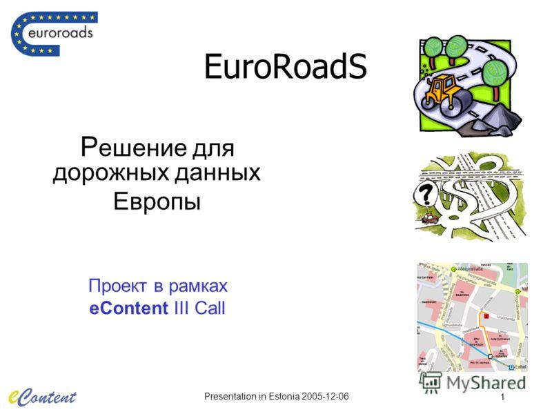 Presentation in Estonia 2005-12-06 1 EuroRoadS Р ешение для дорожных данных Европы Проект в рамках eContent III Call