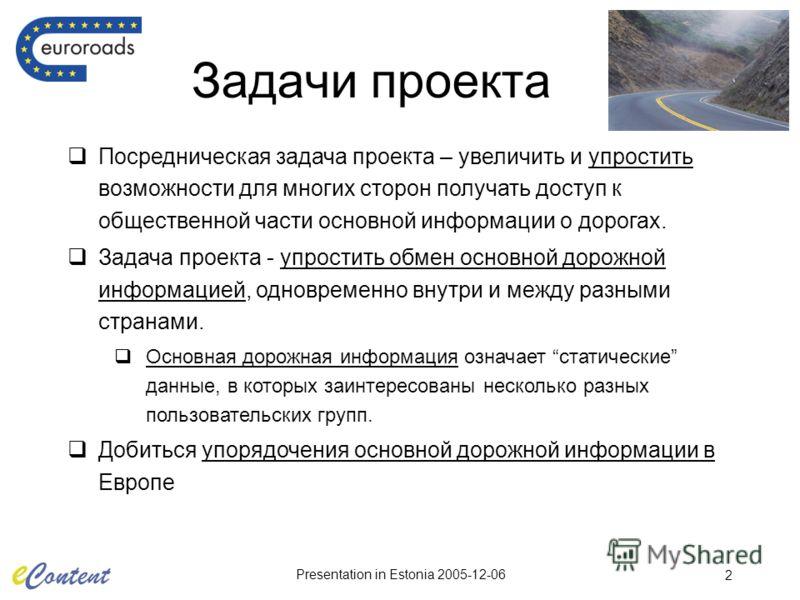 Presentation in Estonia 2005-12-06 2 Задачи проекта Посредническая задача проекта – увеличить и упростить возможности для многих сторон получать доступ к общественной части основной информации о дорогах. Задача проекта - упростить обмен основной доро