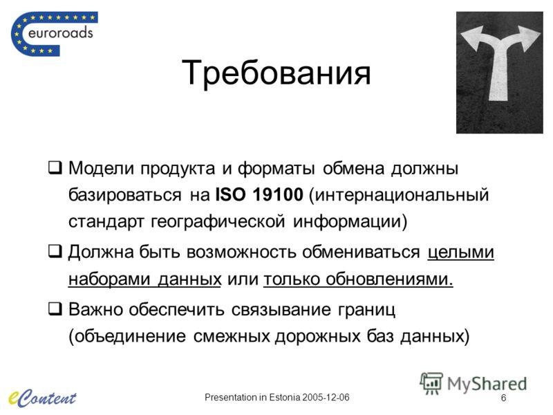 Presentation in Estonia 2005-12-06 6 Требования Модели продукта и форматы обмена должны базироваться на ISO 19100 (интернациональный стандарт географической информации) Должна быть возможность обмениваться целыми наборами данных или только обновления
