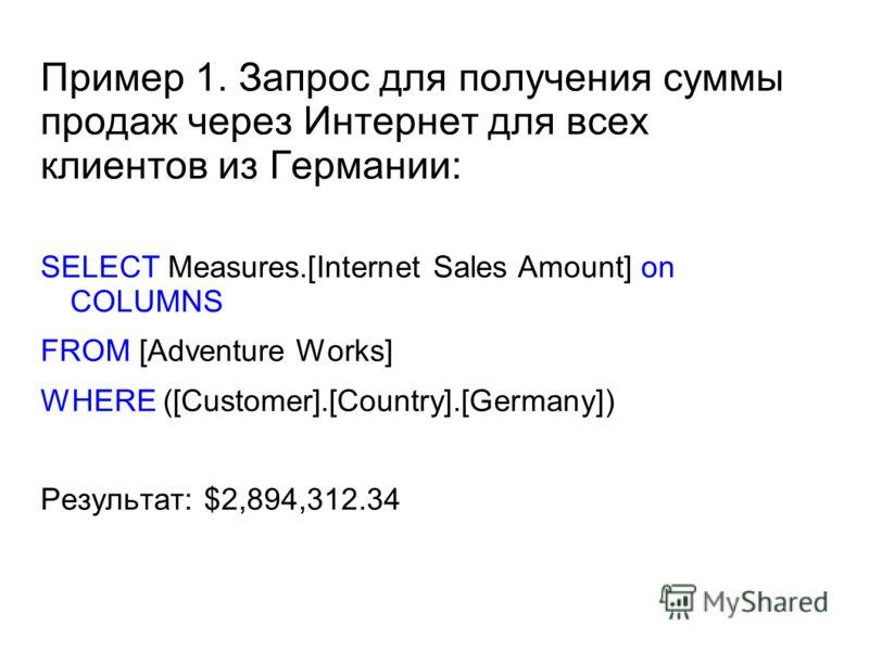 Пример 1. Запрос для получения суммы продаж через Интернет для всех клиентов из Германии: SELECT Measures.[Internet Sales Amount] on COLUMNS FROM [Adventure Works] WHERE ([Customer].[Country].[Germany]) Результат: $2,894,312.34