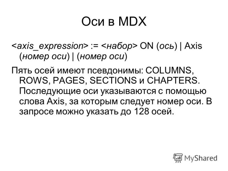 Оси в MDX := ON (ось) | Axis (номер оси) | (номер оси) Пять осей имеют псевдонимы: COLUMNS, ROWS, PAGES, SECTIONS и CHAPTERS. Последующие оси указываются с помощью слова Axis, за которым следует номер оси. В запросе можно указать до 128 осей.