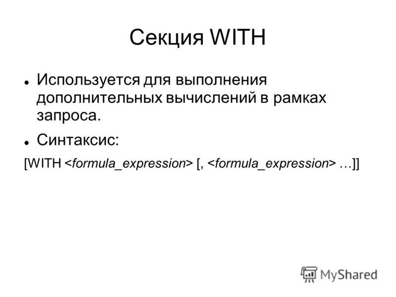 Секция WITH Используется для выполнения дополнительных вычислений в рамках запроса. Синтаксис: [WITH [, …]]