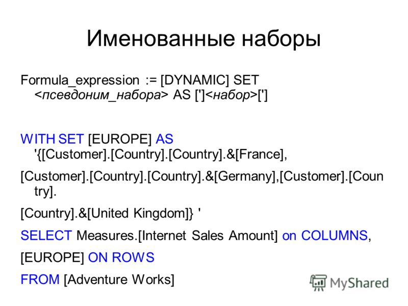 Именованные наборы Formula_expression := [DYNAMIC] SET AS ['] ['] WITH SET [EUROPE] AS '{[Customer].[Country].[Country].&[France], [Customer].[Country].[Country].&[Germany],[Customer].[Coun try]. [Country].&[United Kingdom]} ' SELECT Measures.[Intern