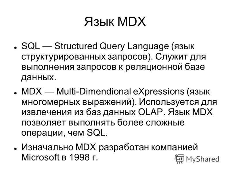 Язык MDX SQL Structured Query Language (язык структурированных запросов). Служит для выполнения запросов к реляционной базе данных. MDX Multi-Dimendional eXpressions (язык многомерных выражений). Используется для извлечения из баз данных OLAP. Язык M