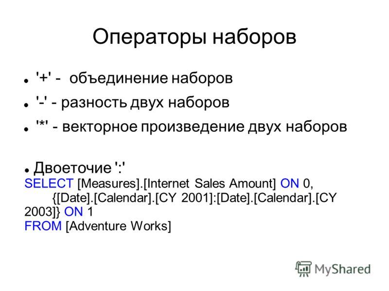 Операторы наборов '+' - объединение наборов '-' - разность двух наборов '*' - векторное произведение двух наборов Двоеточие ':' SELECT [Measures].[Internet Sales Amount] ON 0, {[Date].[Calendar].[CY 2001]:[Date].[Calendar].[CY 2003]} ON 1 FROM [Adven