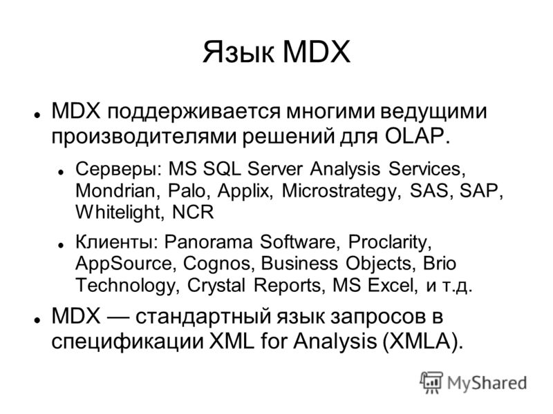 Язык MDX MDX поддерживается многими ведущими производителями решений для OLAP. Серверы: MS SQL Server Analysis Services, Mondrian, Palo, Applix, Microstrategy, SAS, SAP, Whitelight, NCR Клиенты: Panorama Software, Proclarity, AppSource, Cognos, Busin