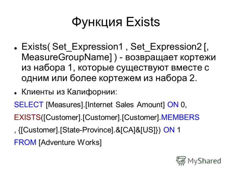 Функция Exists Exists( Set_Expression1, Set_Expression2 [, MeasureGroupName] ) - возвращает кортежи из набора 1, которые существуют вместе с одним или более кортежем из набора 2. Клиенты из Калифорнии: SELECT [Measures].[Internet Sales Amount] ON 0,