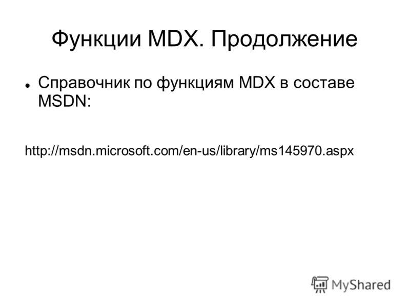 Функции MDX. Продолжение Справочник по функциям MDX в составе MSDN: http://msdn.microsoft.com/en-us/library/ms145970.aspx