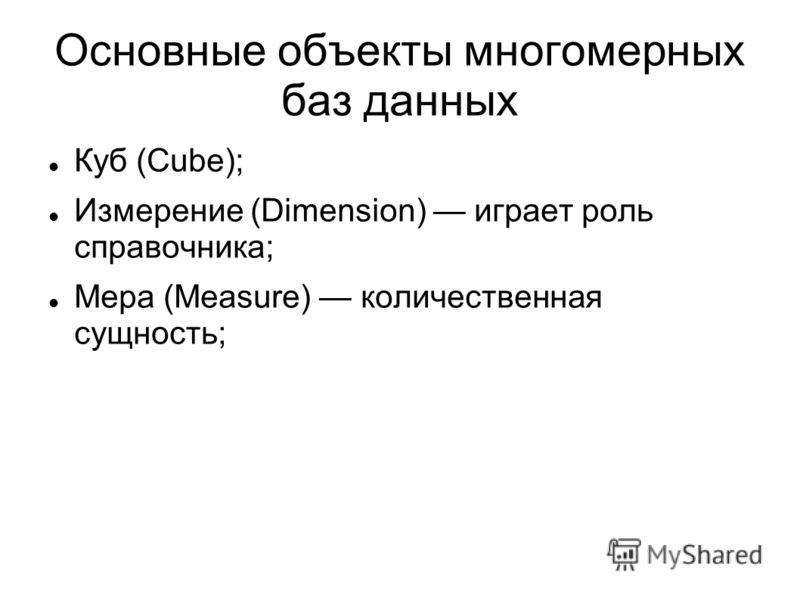 Основные объекты многомерных баз данных Куб (Cube); Измерение (Dimension) играет роль справочника; Мера (Measure) количественная сущность;