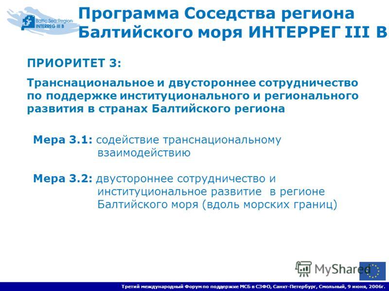 Третий международный Форум по поддержке МСБ в СЗФО, Санкт-Петербург, Смольный, 9 июня, 2006г. ПРИОРИТЕТ 3 : Транснациональное и двустороннее сотрудничество по поддержке институционального и регионального развития в странах Балтийского региона Програм