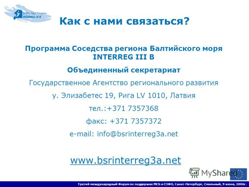 Третий международный Форум по поддержке МСБ в СЗФО, Санкт-Петербург, Смольный, 9 июня, 2006г. Как с нами связаться? Программа Соседства региона Балтийского моря INTERREG III B Объединенный секретариат Государственное Агентство регионального развития