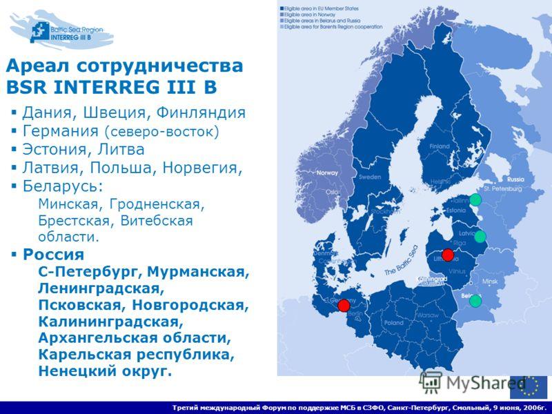Третий международный Форум по поддержке МСБ в СЗФО, Санкт-Петербург, Смольный, 9 июня, 2006г. Ареал сотрудничества BSR INTERREG III B Дания, Швеция, Финляндия Германия (северо-восток) Эстония, Литва Латвия, Польша, Норвегия, Беларусь: Минская, Гродне
