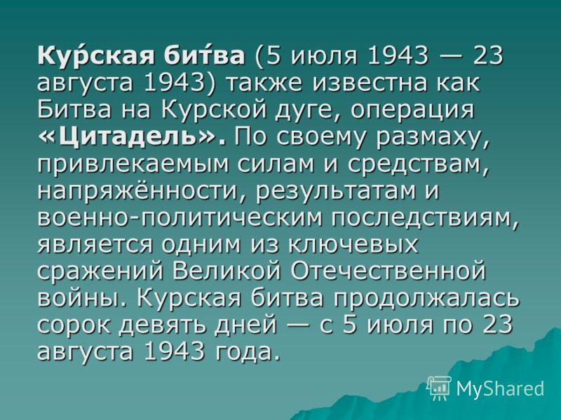 Ку́рская би́тва (5 июля 1943 23 августа 1943) также известна как Битва на Курской дуге, операция «Цитадель». По своему размаху, привлекаемым силам и средствам, напряжённости, результатам и военно-политическим последствиям, является одним из ключевых
