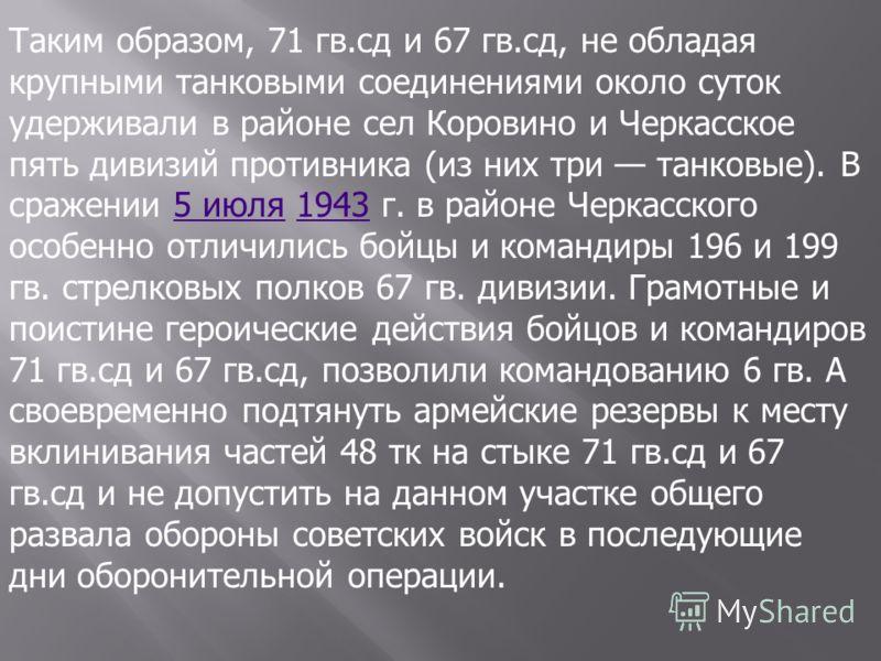 Таким образом, 71 гв.сд и 67 гв.сд, не обладая крупными танковыми соединениями около суток удерживали в районе сел Коровино и Черкасское пять дивизий противника (из них три танковые). В сражении 5 июля 1943 г. в районе Черкасского особенно отличились