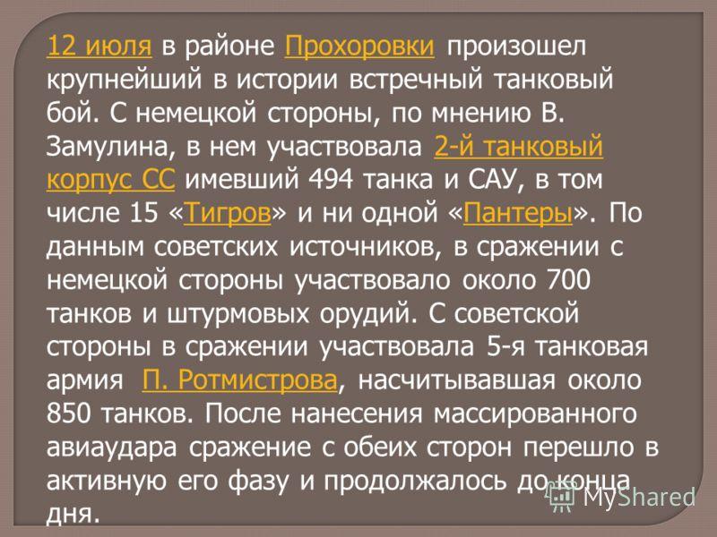 12 июля12 июля в районе Прохоровки произошел крупнейший в истории встречный танковый бой. С немецкой стороны, по мнению В. Замулина, в нем участвовала 2-й танковый корпус СС имевший 494 танка и САУ, в том числе 15 «Тигров» и ни одной «Пантеры». По да