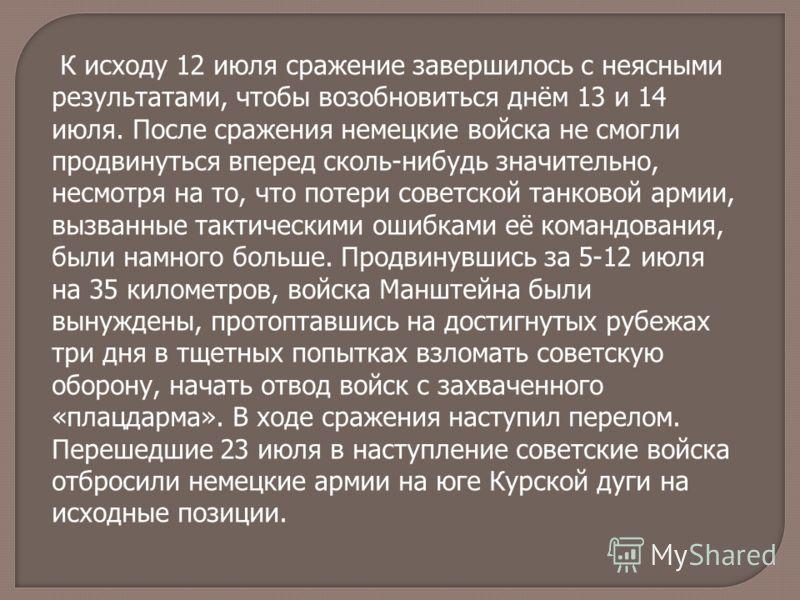 К исходу 12 июля сражение завершилось с неясными результатами, чтобы возобновиться днём 13 и 14 июля. После сражения немецкие войска не смогли продвинуться вперед сколь-нибудь значительно, несмотря на то, что потери советской танковой армии, вызванны