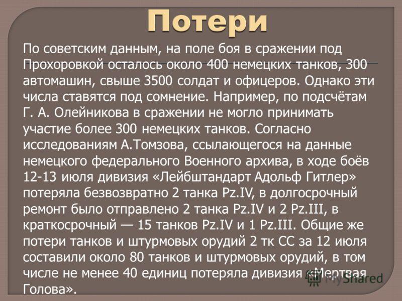 По советским данным, на поле боя в сражении под Прохоровкой осталось около 400 немецких танков, 300 автомашин, свыше 3500 солдат и офицеров. Однако эти числа ставятся под сомнение. Например, по подсчётам Г. А. Олейникова в сражении не могло принимать