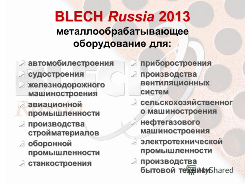 BLECH Russia 2013 BLECH Russia 2013 металлообрабатывающее оборудование для: автомобилестроениясудостроения железнодорожного машиностроения авиационной промышленности производства стройматериалов оборонной промышленности станкостроенияприборостроения