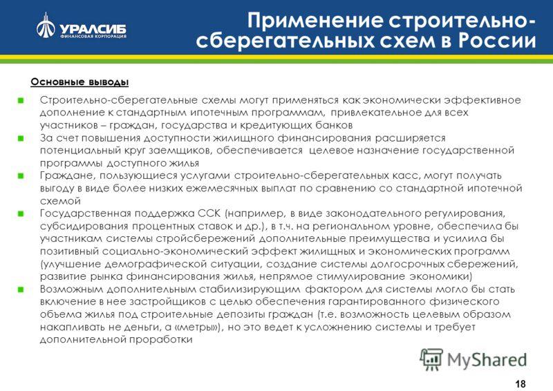 18 Применение строительно- сберегательных схем в России Основные выводы Строительно-сберегательные схемы могут применяться как экономически эффективное дополнение к стандартным ипотечным программам, привлекательное для всех участников – граждан, госу