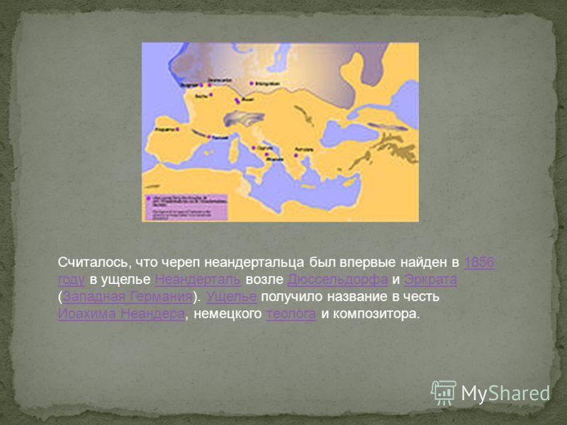 Считалось, что череп неандертальца был впервые найден в 1856 году в ущелье Неандерталь возле Дюссельдорфа и Эркрата (Западная Германия). Ущелье получило название в честь Иоахима Неандера, немецкого теолога и композитора.1856 годуНеандертальДюссельдор