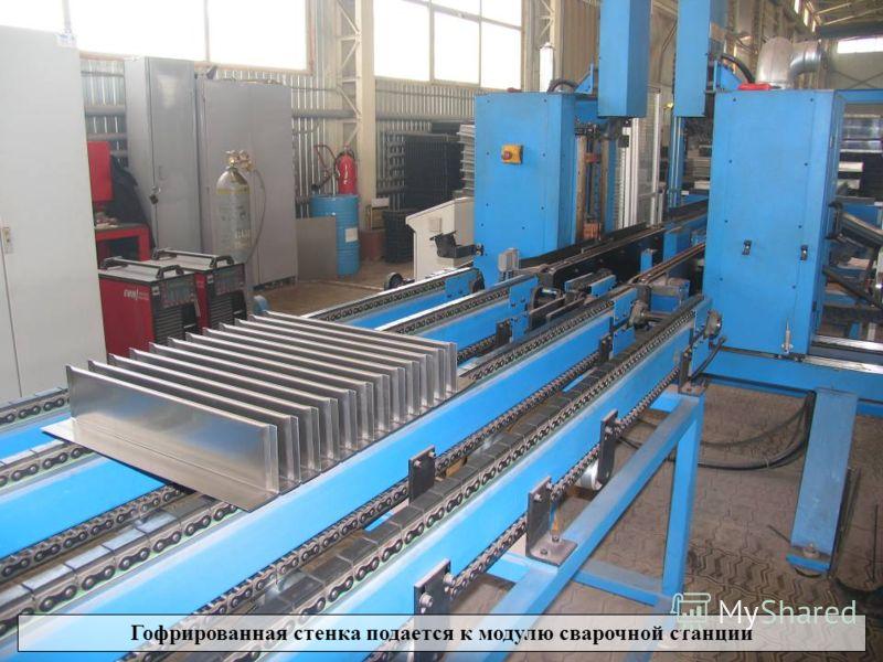 Процесс изготовления гофрированных стенок Гофрированная стенка подается к модулю сварочной станции