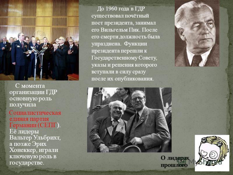 С момента организации ГДР основную роль получила Социалистическая единая партия Германии (СЕПГ). Её лидеры Вальтер Ульбрихт, а позже Эрих Хонеккер, играли ключевую роль в государстве. До 1960 года в ГДР существовал почётный пост президента, занимал е