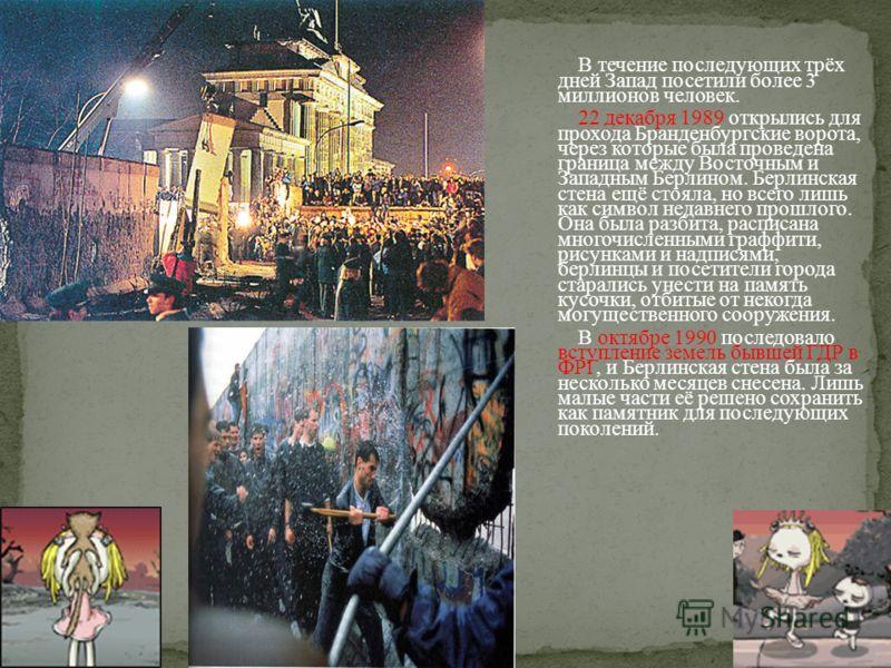 В течение последующих трёх дней Запад посетили более 3 миллионов человек. 22 декабря 1989 открылись для прохода Бранденбургские ворота, через которые была проведена граница между Восточным и Западным Берлином. Берлинская стена ещё стояла, но всего ли