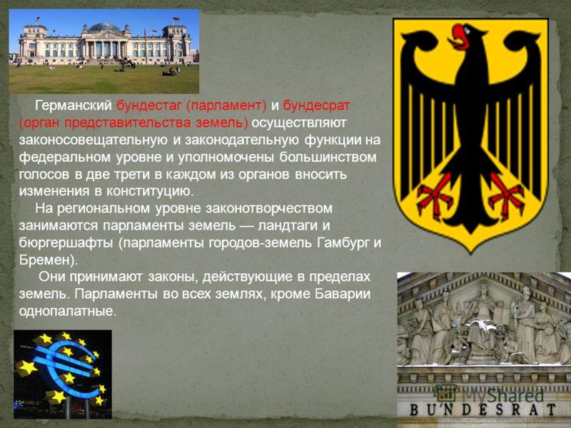 Германский бундестаг (парламент) и бундесрат (орган представительства земель) осуществляют законосовещательную и законодательную функции на федеральном уровне и уполномочены большинством голосов в две трети в каждом из органов вносить изменения в кон