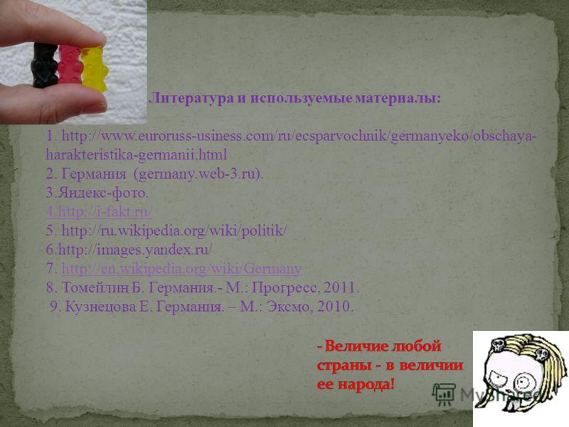 Литература и используемые материалы: 1. http://www.euroruss-usiness.com/ru/ecsparvochnik/germanyeko/obschaya- harakteristika-germanii.html 2. Германия (germany.web-3.ru). 3.Яндекс-фото. 4.http://i-fakt.ru/ 5. http://ru.wikipedia.org/wiki/politik/ 6.h